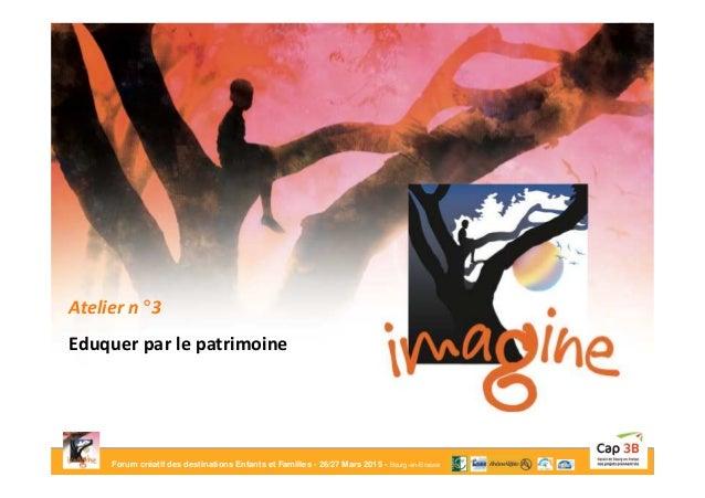 Forum créatif des destinations Enfants et Familles - 26/27 Mars 2015 - Bourg-en-Bresse Atelier n° 3 Eduquer par le patrimo...