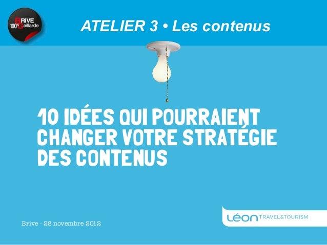 ATELIER 3 • Les contenus    10 IDÉES QUI POURRAIENT    CHANGER VOTRE STRATÉGIE    DES CONTENUSBrive - 28 novembre 2012