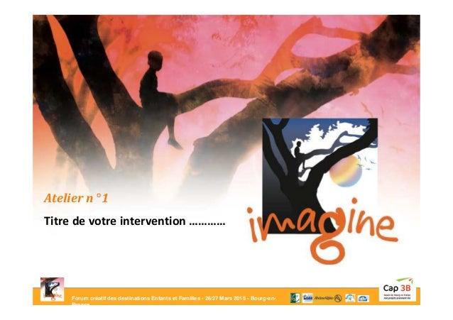 Forum créatif des destinations Enfants et Familles - 26/27 Mars 2015 - Bourg-en- Bresse Atelier n° 1 Titre de votre interv...