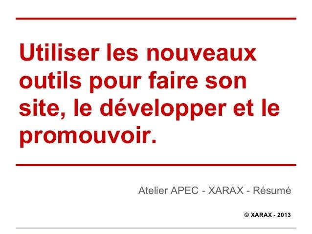 Utiliser les nouveauxoutils pour faire sonsite, le développer et lepromouvoir.           Atelier APEC - XARAX - Résumé    ...