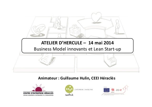 ATELIER D'HERCULE – 14 mai 2014 Business Model innovants et Lean Start-up Animateur : Guillaume Hulin, CEEI Héraclès
