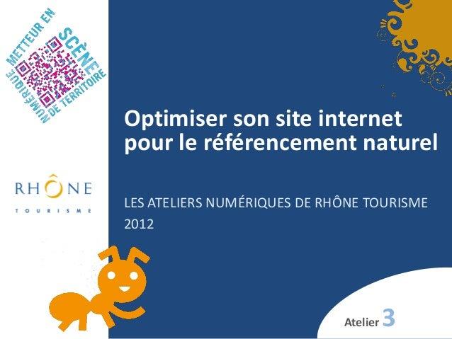 Optimiser son site internet pour le référencement naturel LES ATELIERS NUMÉRIQUES DE RHÔNE TOURISME 2012 Atelier 3
