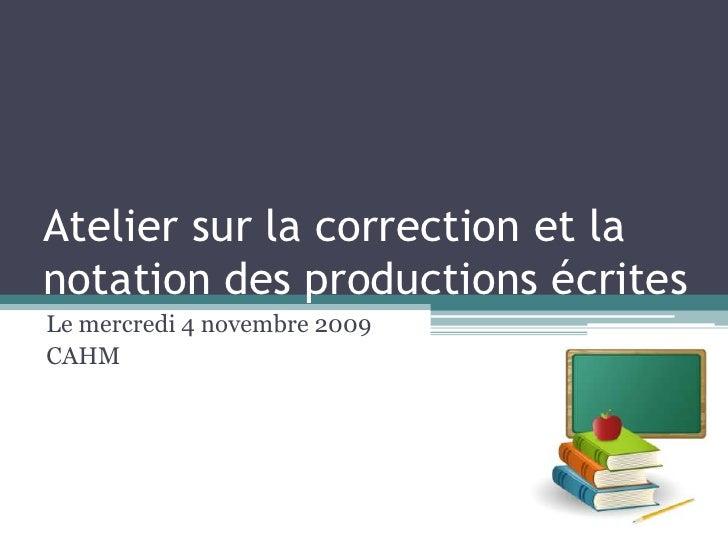 Atelier sur la correction et la notation des productions écrites<br />Le mercredi 4 novembre 2009<br />CAHM<br />