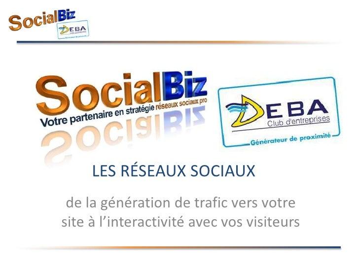 Les réseaux Sociaux<br />de la génération de trafic vers votre site à l'interactivité avec vos visiteurs<br />