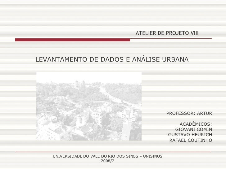 ATELIER DE PROJETO VIII PROFESSOR: ARTUR ACADÊMICOS: GIOVANI COMIN GUSTAVO HEURICH RAFAEL COUTINHO LEVANTAMENTO DE DADOS E...