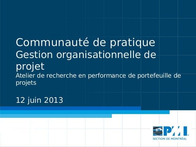Communauté de pratique Gestion organisationnelle de projet Atelier de recherche en performance de portefeuille de projets ...