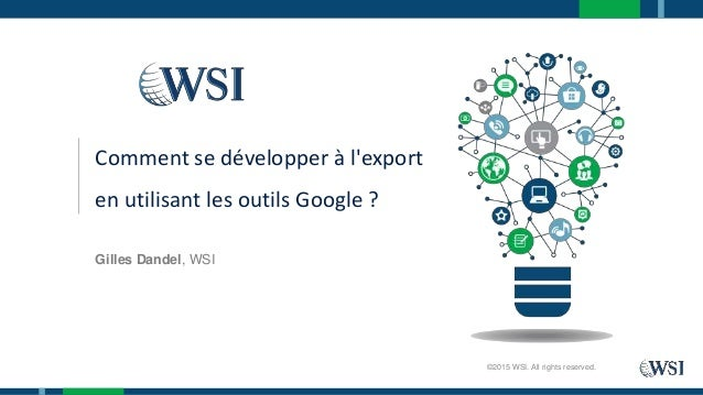 Gilles Dandel, WSI ©2015 WSI. All rights reserved. Comment se développer à l'export en utilisant les outils Google ?