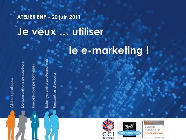 ATELIER ENP – 20 juin 2011 Je veux … utiliser  le e-marketing !