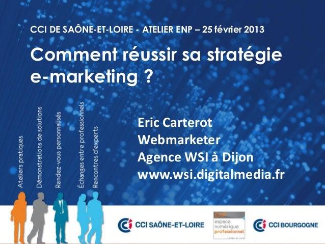 CCI DE SAÔNE-ET-LOIRE - ATELIER ENP – 25 février 2013Comment réussir sa stratégiee-marketing ?                        Eric...