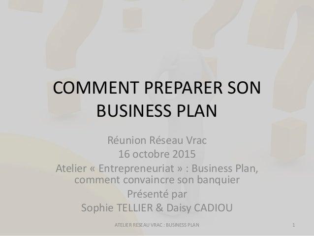 COMMENT PREPARER SON BUSINESS PLAN Réunion Réseau Vrac 16 octobre 2015 Atelier « Entrepreneuriat » : Business Plan, commen...