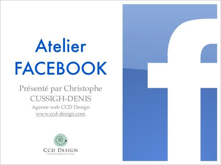AtelierFACEBOOKPrésenté par Christophe   CUSSIGH-DENIS   Agence web CCD Design    www.ccd-design.com