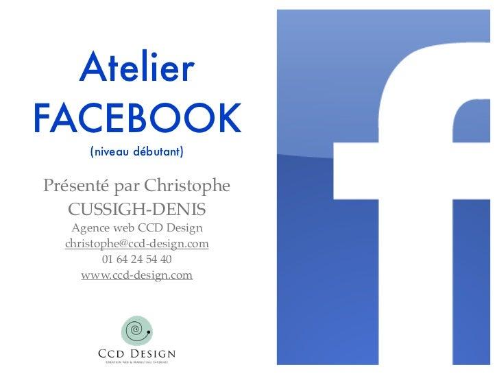 AtelierFACEBOOK      (niveau débutant)Présenté par Christophe   CUSSIGH-DENIS   Agence web CCD Design  christophe@ccd-desi...