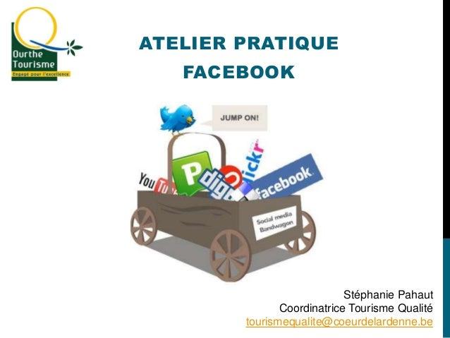 ATELIER PRATIQUE FACEBOOK Stéphanie Pahaut Coordinatrice Tourisme Qualité tourismequalite@coeurdelardenne.be