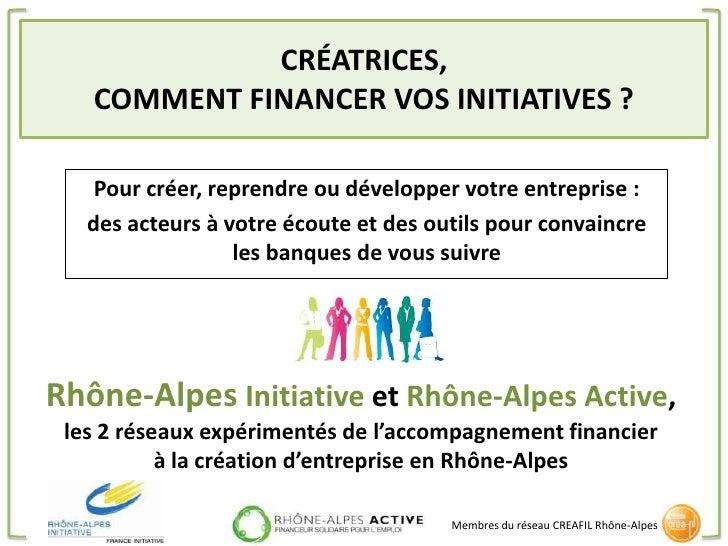 CRÉATRICES,   COMMENT FINANCER VOS INITIATIVES ?    Pour créer, reprendre ou développer votre entreprise :   des acteurs à...
