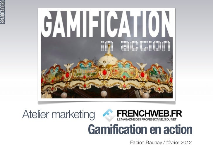 Atelier marketing               Gamification en action                       Fabien Baunay / février 2012