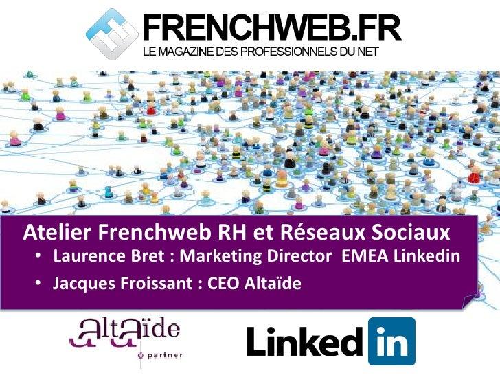 Atelier Frenchweb RH et Réseaux Sociaux • Laurence Bret : Marketing Director EMEA Linkedin • Jacques Froissant : CEO Altaïde
