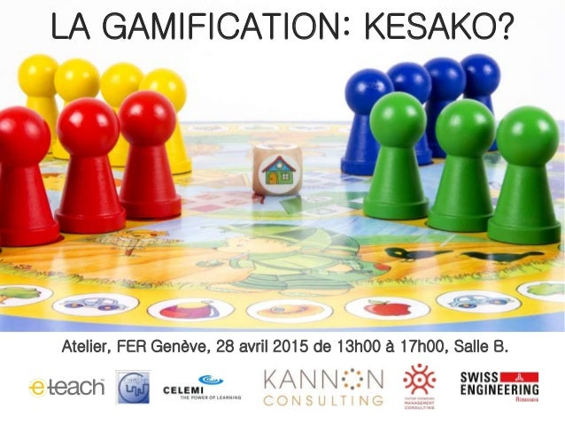 Atelier, FER Genève, 28 avril 2015 de 13h00 à 17h00, Salle B. LA GAMIFICATION: KESAKO?