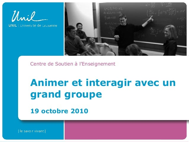 Animer et interagir avec un grand groupe 19 octobre 2010 Centre de Soutien à l'Enseignement