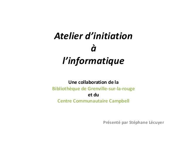 Atelier d'initiationàl'informatiqueUne collaboration de laBibliothèque de Grenville-sur-la-rougeet duCentre Communautaire ...