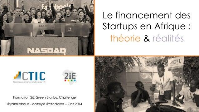 Le financement des Startups en Afrique :  théorie& réalités  Formation 2iE Green Startup Challenge  @yannlebeux–catalyst@c...