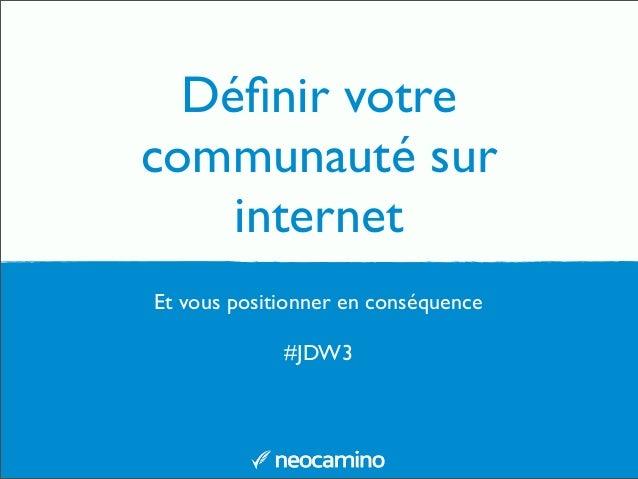 Définir votre communauté sur internet Et vous positionner en conséquence #JDW3