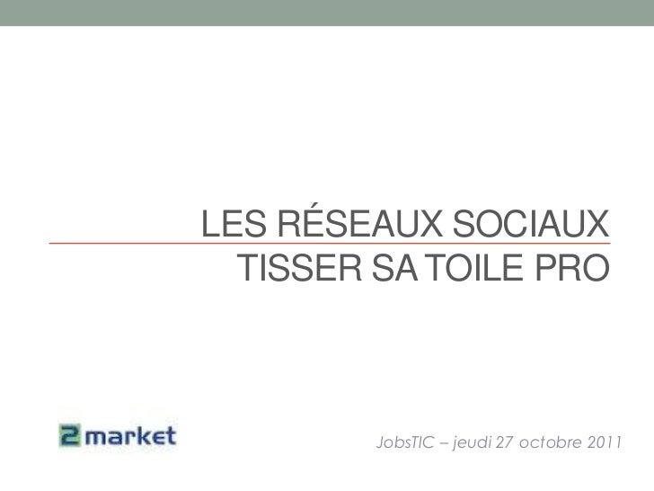 LES RÉSEAUX SOCIAUX  TISSER SA TOILE PRO        JobsTIC – jeudi 27 octobre 2011