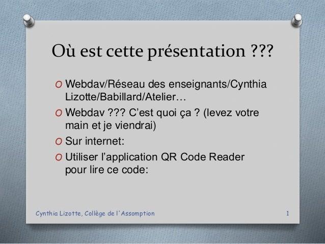 Où est cette présentation ??? O Webdav/Réseau des enseignants/Cynthia Lizotte/Babillard/Atelier… O Webdav ??? C'est quoi ç...