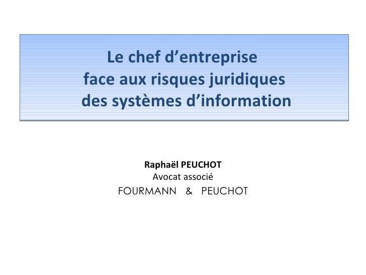 Le chef d'entreprise  face aux risques juridiques  des systèmes d'information Raphaël PEUCHOT Avocat associé FOURMANN  &  ...