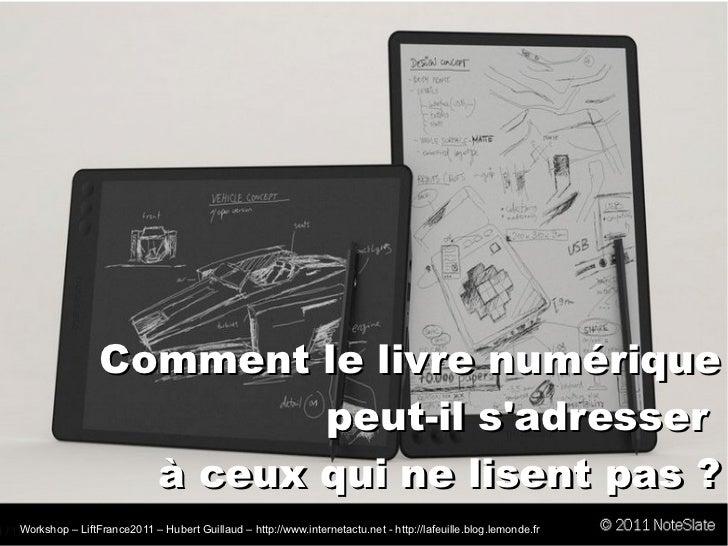 Comment le livre numérique peut-il s'adresser  à ceux qui ne lisent pas? Workshop – LiftFrance2011 – Hubert Guillaud –  h...