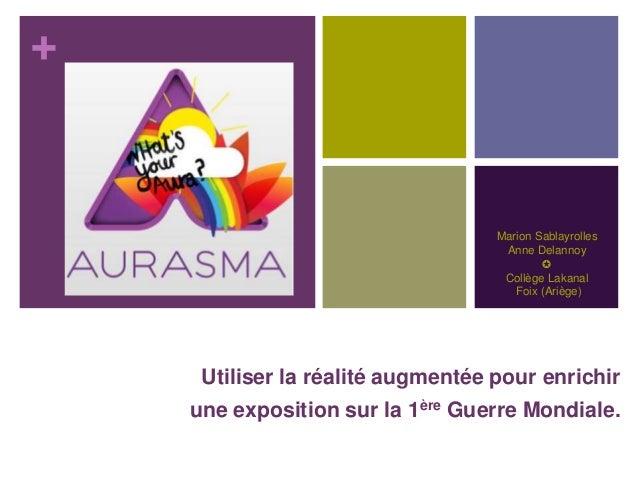 + Marion Sablayrolles Anne Delannoy ✪ Collège Lakanal Foix (Ariège) Utiliser la réalité augmentée pour enrichir une exposi...