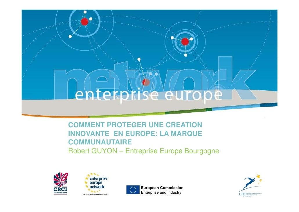 COMMENT PROTEGER UNE CREATION INNOVANTE EN EUROPE: LA MARQUE COMMUNAUTAIRE Robert GUYON – Entreprise Europe Bourgogne     ...