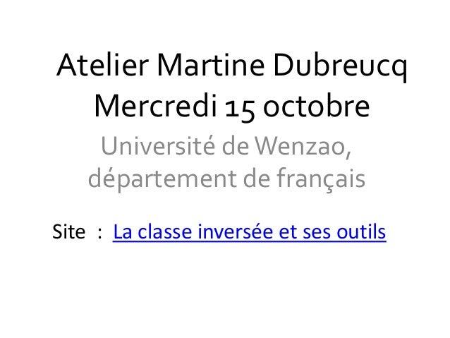 Atelier Martine Dubreucq  Mercredi 15 octobre  Université de Wenzao,  département de français  Site : La classe inversée e...