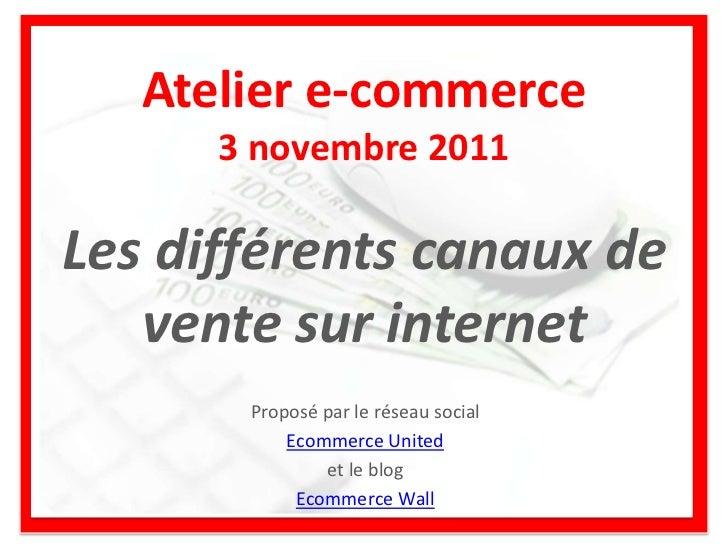 Atelier e-commerce      3 novembre 2011Les différents canaux de   vente sur internet       Proposé par le réseau social   ...