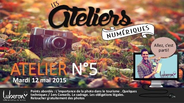ATELIER N°5Mardi 12 mai 2015 Allez, c'est parti! Points abordés : L'importance de la photo dans le tourisme . Quelques tec...
