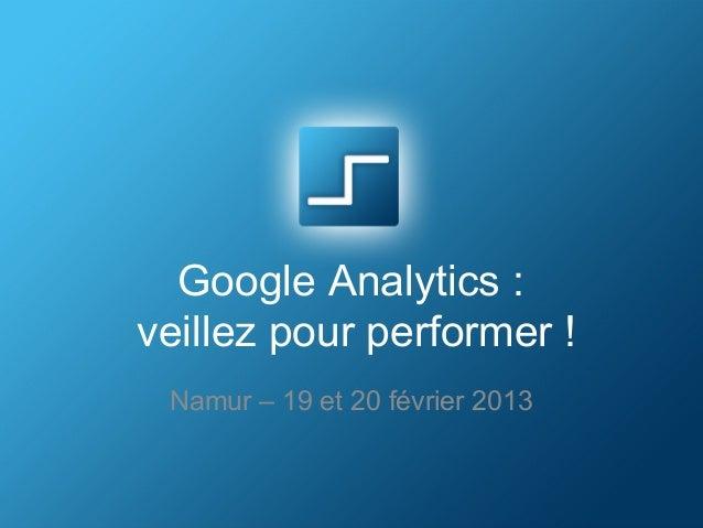 Google Analytics :veillez pour performer ! Namur – 19 et 20 février 2013