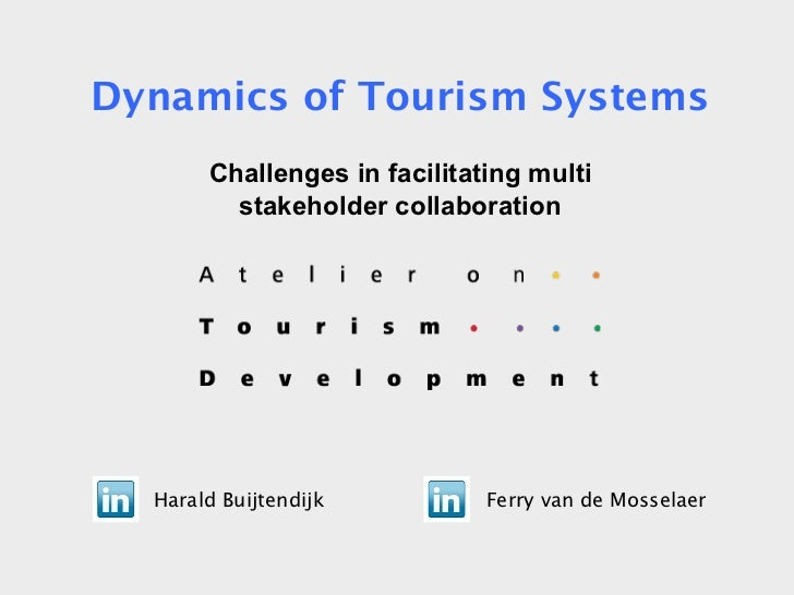 Harald Buijtendijk Ferry van de Mosselaer Dynamics of Tourism Systems Challenges in facilitating multi stakeholder collabo...