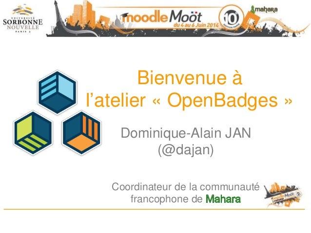 Bienvenue à l'atelier « OpenBadges » Dominique-Alain JAN (@dajan) Coordinateur de la communauté francophone de