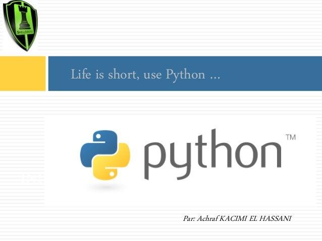 Life is short, use Python …  INTRODUCTION à python Par: Achraf KACIMI EL HASSANI