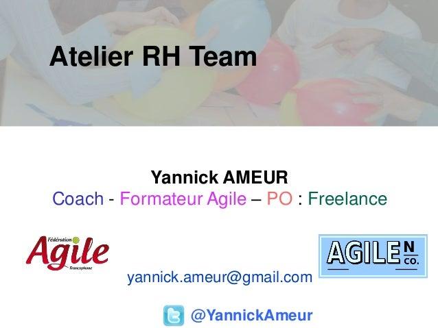 Atelier RH Team@YannickAmeurYannick AMEURCoach - Formateur Agile – PO : Freelanceyannick.ameur@gmail.com