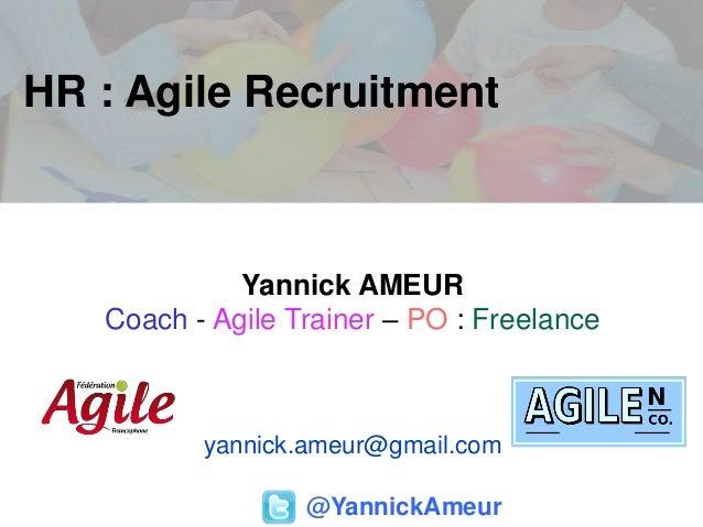HR : Agile Recruitment @YannickAmeur Yannick AMEUR Coach - Agile Trainer – PO : Freelance yannick.ameur@gmail.com