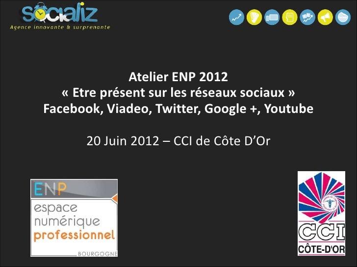 Atelier ENP 2012   « Etre présent sur les réseaux sociaux »Facebook, Viadeo, Twitter, Google +, Youtube       20 Juin 2012...