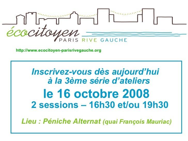 <ul><li>Inscrivez-vous dès aujourd'hui  à la 3ème série d'ateliers  </li></ul><ul><li>le 16 octobre 2008 2 sessions – 16h3...