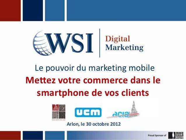 Le pouvoir du marketing mobileMettez votre commerce dans le smartphone de vos clients         Arlon, le 30 octobre 2012