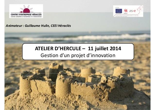 Animateur : Guillaume Hulin, CEEI Héraclès ATELIER D'HERCULE – 11 juillet 2014 Gestion d'un projet d'innovation