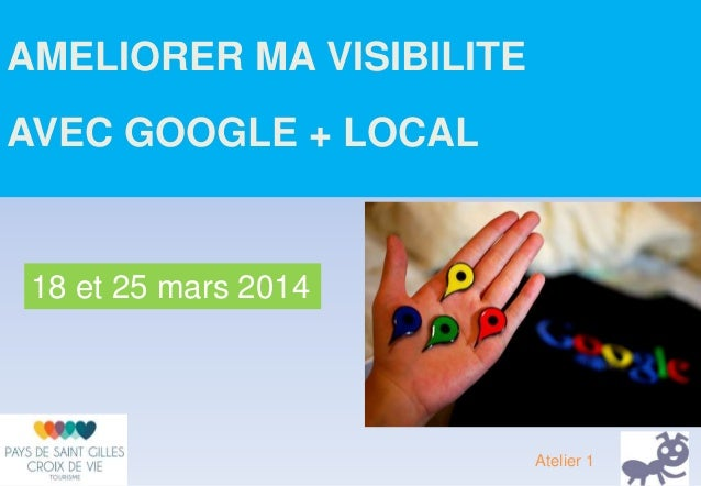 AMELIORER MA VISIBILITE AVEC GOOGLE + LOCAL 18 et 25 mars 2014 Atelier 1