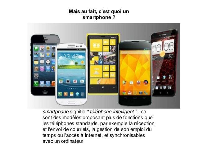 """Mais au fait, c'est quoi un smartphone ? smartphone signifie """" téléphone intelligent """" : ce sont des modèles proposant plu..."""