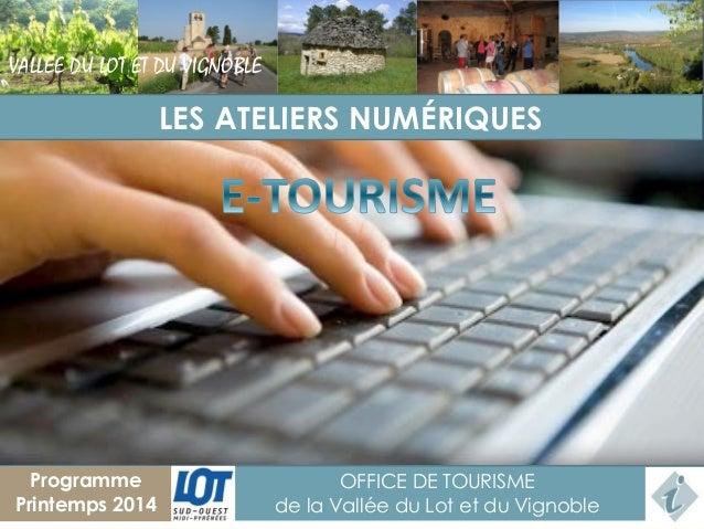 VALLEE DU LOT ET DU VIGNOBLE  LES ATELIERS NUMÉRIQUES  1  Programme Printemps 2014  OFFICE DE TOURISME de la Vallée du Lot...