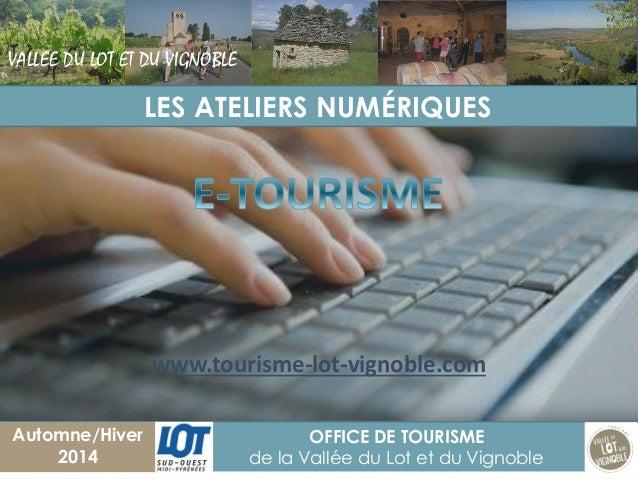 1  OFFICE DE TOURISME  de la Vallée du Lot et du Vignoble  Automne/Hiver 2014  LES ATELIERS NUMÉRIQUES  VALLEE DU LOT ET D...