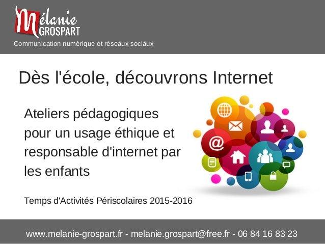 www.melanie-grospart.fr - melanie.grospart@free.fr - 06 84 16 83 23 Communication numérique et réseaux sociaux Dès l'école...