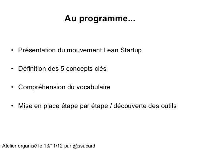 Au programme...   • Présentation du mouvement Lean Startup   • Définition des 5 concepts clés   • Compréhension du vocabul...
